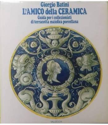 L'amico della ceramica. Guida per i collezionisti di terracotta maiolica porcellana