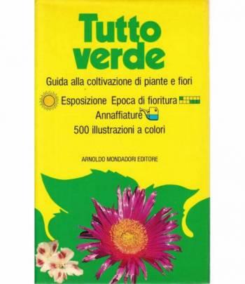 Tutto verde. Guida alla coltivazione di piante e fiori. 500 ill. a colori