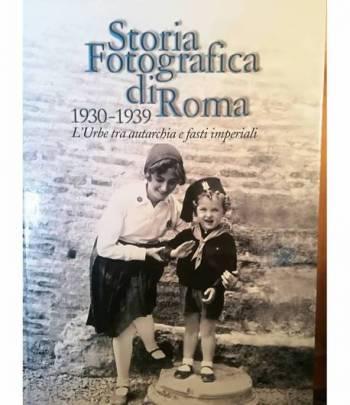 Storia fotografica di Roma. 1930-1939. L'Urbe tra autarchia e fasti imperiali.