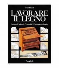Lavorare il legno. Attrezzi - Metodi - Materiali - Ebanisteria classica