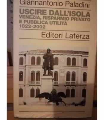 Uscire dall'isola. Venezia, risparmio privato e pubblica utilità. 1822-2002.