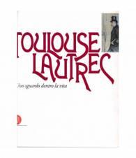 Toulouse Lautrec. Uno sguardo dentro la vita