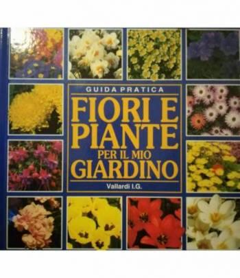 Fiori e piante per il mio giardino. Guida pratica.
