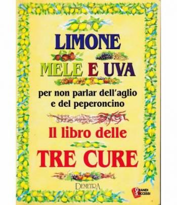 Limone mele e uva per non parlar dell'aglio e del peperoncino. Il libro delle tre cure
